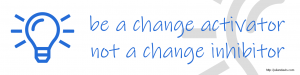 Be a change activator, not a change inhibitor
